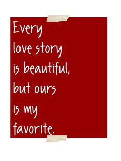Every Love Story Is Beautiful, But Ours Is My Favorite. #quote
