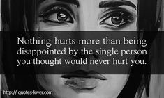 Nothing hurts more than being disappointed by the single person you thought would never hurt you.