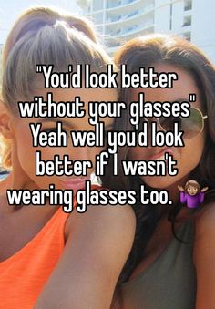 """""""""""You'd look better without your glasses"""" Yeah well you'd look better if I wasn't wearing glasses too. ♀️"""""""
