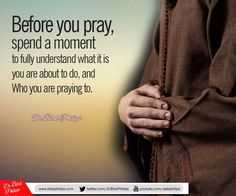 Before you pray, spend a moment to fully understand what it is you are about to do, and Who you are praying to. The reward of prayer is determined by our level of consciousness in it. Which is why the Prophet (pbuh) said that some people pray and nothing of good is recorded for them. He also told one who prayed quickly to repeat his prayer because he hadn't prayed. Dr Bilal
