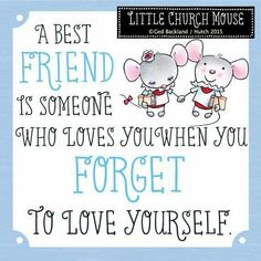 ❀ A best friend is someone who loves you when you forget to love yourself...Little Church Mouse ❀