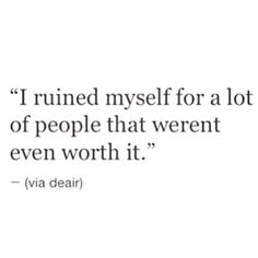 I ruined myself for a lot of people that weren't even worth it.