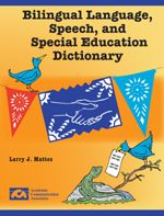 Bilingual Language, Speech, and Special Education Dictionary - This dictionary includes speech pathology and special education terminology in English and Spanish. The dictionary is available now