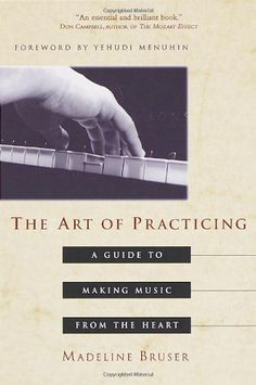 The Art of Practicing: A Guide to Making Music from the Heart by Madeline Bruser