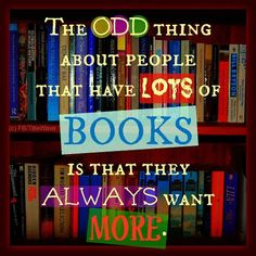 """""""The odd thing about people that have lots of books is that they always want more."""""""
