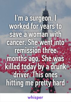 I'm a surgeon. I worked for years to save a woman with cancer. She went into remission three months ago. She was killed today by a drunk driver. This ones hitting me pretty hard