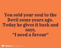 "Prompt -- you sold your soul to the Devil some years ago. today he gives it back and says, ""I need a favor"""