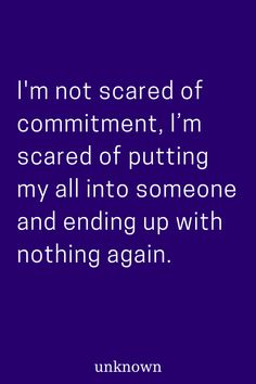 Relationship Quote: I'm not scared of commitment, I'm scared of putting my all into someone and ending up with nothing again. Commitment Quotes, Quotes About Strength, True Quotes, Motivational Quotes, Inspirational Quotes, Ending Relationship Quotes, Trust In Relationships Quotes, Love Facts, Heartbroken Quotes