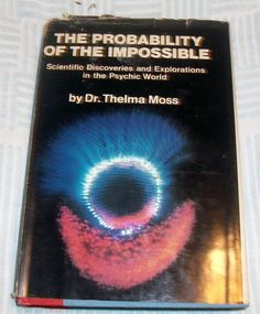 The Probability Of The Impossible: Scientific Discoveries and Explorations of the Psychic World by Thelma Moss