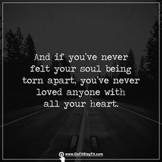If you've never felt your soul being torn apart you've never loved anyone with all your heart!!