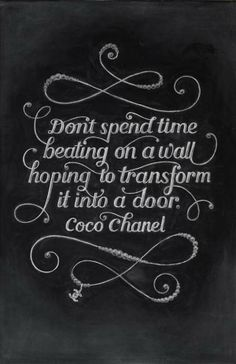 Don't spend time beating on a wall hoping to transform it into a door. ~Coco Chanel