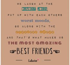 We laugh at the dumbest jokes, out up with each others worst moods go along with the...and that's what makes us the most amazing best friends.