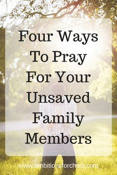 Four Ways To Pray For Your Unsaved Family Members #Prayer #ChristianFamily