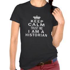 Keep Calm Trust Me I Am A Historian T Shirts