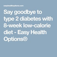 Say goodbye to type 2 diabetes with 8-week low-calorie diet - Easy Health Options®