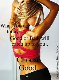 What you do today..  Good or Bad will catch up to you.   Choose Good.
