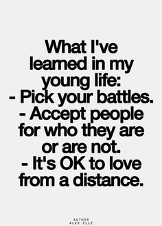 what i've learned in my young life: - pick your battles - accept people for who they are or are not - it's ok to love from a distance