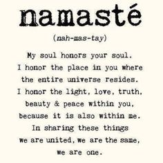 Namaste (nah-mas-tay) My soul honors your soul. I honor the place in you where the entire universe resides.  I honor the light, love, truth, beauty  & peace within you, because it is also within me. In sharing these things we are united, we are the same, we are one.  Have a fabulous Thanksgiving week with your friends and family.  Namaste