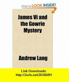 James Vi and the Gowrie Mystery (9781153620420) Andrew Lang , ISBN-10: 1153620421  , ISBN-13: 978-1153620420 ,  , tutorials , pdf , ebook , torrent , downloads , rapidshare , filesonic , hotfile , megaupload , fileserve