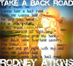 Makes me wanna take a back road, makes me wanna take the long way home. ;) Rodney Atkins- back road!