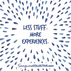 Buy less things.  Create more experiences.