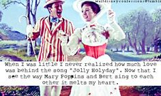 """When I was little I never realized how much love was behind the song ""Jolly Holiday"". Now that I see the way Mary Poppins and Bert sing to each other it melts my heart"","