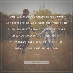 """""""One day all your children will have is pictures of you. Make sure your in them. No matter what your hair looks like, you make up or your body, they won't care about any of that, they'll just want to see you. Do it for them."""" –Unknown"""
