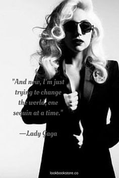 And now, I'm just trying to change the world, one sequin at a time. - Lady Gaga | Lookbook Store Fashion Quotes