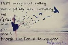 Don't worry abut anything, instead pray about everything.  Tell God what you need, and thank Him for what He has done.  Philippians 4:6
