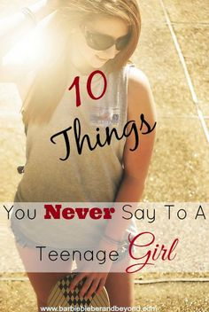 Things You Never Say Teenage Girl, have you been guilty of any of these?