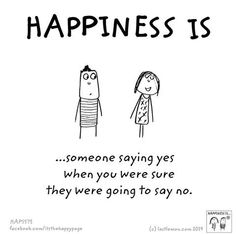 Happiness is someone saying yes when you were sure they were going to say no.