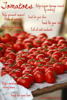 Health Benefits of Tomatoes!    - Helps prevent several kinds of cancer  - Good for your kidneys  - Helps repair damage caused by smoking.  - Good for your skin.  - Good for your vision  - Full of anti-oxidants  - Helps maintain strong bones  - Good for your hair.    Source: i-am-stronger.tumblr.com