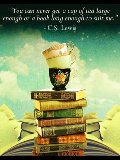 """""""You can never get a cup of tea large enough or a book long enough to suit me.""""  ― C. S. Lewis"""