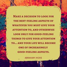 Make a decision to look for the best-feeling aspects of whatever you must give your attention to, and otherwise look only for good-feeling things to give your attention to.and your life will become one of increasingly good-feeling aspects. How The Universe Works, Abraham Hicks Quotes, Life Words, Spiritual Wisdom, Daily Affirmations, How To Increase Energy, Good Advice, Relationship Advice, Law Of Attraction