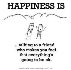 Happiness is, talking to a comforting friend. - Cute Happy Quotes