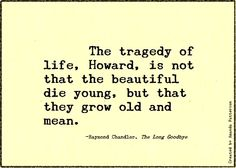 The tragedy of life, Howard, is not that the beautiful die young, but that they grown old and mean - Raymond Chandler - The Long Goodbye Second Best Quotes, Best Short Quotes, Literary Quotes, Writing Quotes, Raymond Chandler Quotes, Types Of Dreams, The Long Goodbye, Dream Meanings, Wisdom Quotes
