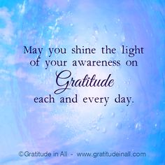 May you shine the light of your awareness in Gratitude each and every day. Kristin Granger