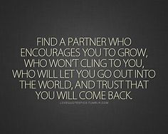 Find a partner who encourages you to grow, who won't cling to you, who will let you go out into the world, and trust that you will come back.