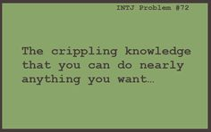 The crippling knowledge that you can do nearly anything you want.