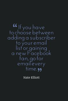 """If you have to choose between adding a subscriber to your email list or gaining a new Facebook fan, go for email every time."" (Nate Elliott)"