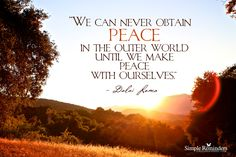 We can never obtain peace in the outer world until we make peace with ourselves. ~Dalai Lama