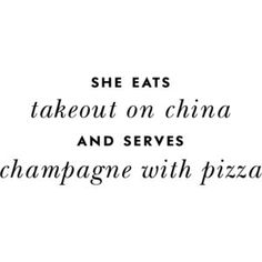She eats takeout on china and serves champagne with pizza.
