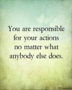 Take responsibility for your actions.