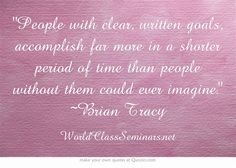 People with clear, written goals, accomplish far more in a shorter period of time than people without them could ever imagine. ~Brian Tracy  http://worldclassseminars.net/