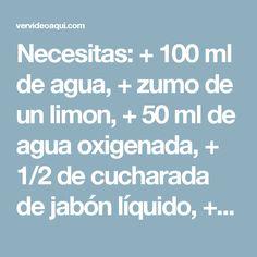 Necesitas: + 100 ml de agua, + zumo de un limon, + 50 ml de agua oxigenada, + 1/2 de cucharada de jabón líquido, + una botella con atomizador.