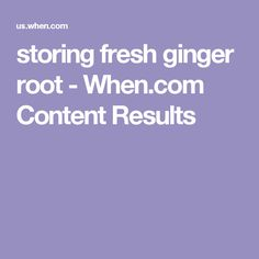 storing fresh ginger root - When.com Content Results