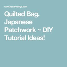 Quilted Bag. Japanese Patchwork ~ DIY Tutorial Ideas!