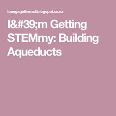I'm Getting STEMmy: Building Aqueducts