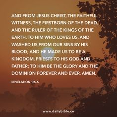 Revelation 1:5-6 And from Jesus Christ, the faithful witness, the firstborn of the dead, and the ruler of the kings of the earth. To him who loves us, and washed us from our sins by his blood; and he made us to be a Kingdom, priests to his God and Father; to him be the glory and the dominion forever and ever. Amen.
