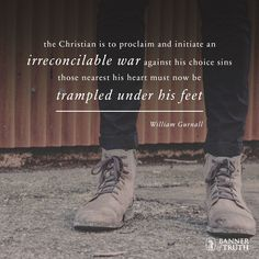 Proclaim and initiate an irreconcilable war against your choice sins.   —William Gurnall   https://banneroftruth.org/us/about/banner-authors/william-gurnall/